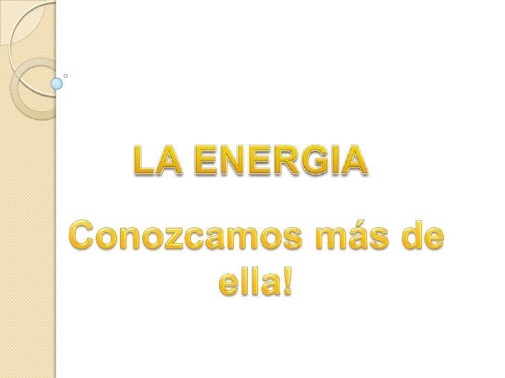 LA ENERGIA<br />Conozcamos más de ella!<br />