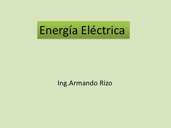 Energía Eléctrica   Ing.Armando Rizo