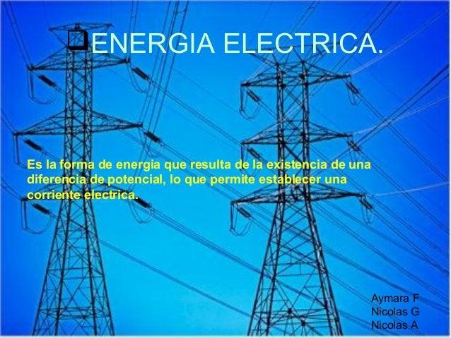 ENERGIA ELECTRICA.Es la forma de energia que resulta de la existencia de unadiferencia de potencial, lo que permite estab...