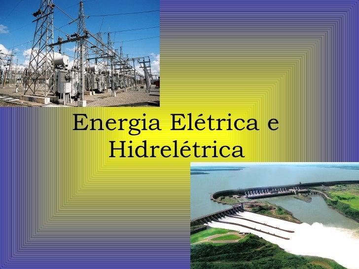 Energia Elétrica e  Hidrelétrica
