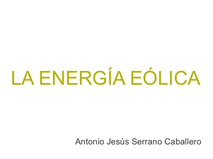 LA ENERGÍA EÓLICA     Antonio Jesús Serrano Caballero