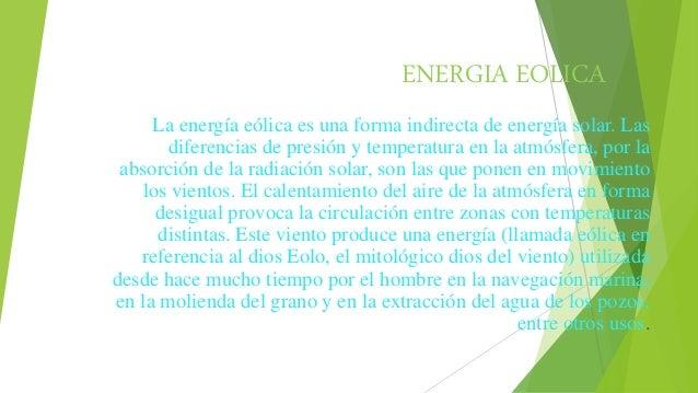 ENERGIA EOLICA La energía eólica es una forma indirecta de energía solar. Las diferencias de presión y temperatura en la a...