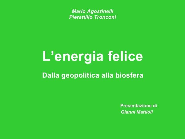 Mario Agostinelli Pierattilio Tronconi <ul><li>L'energia felice </li></ul><ul><li>Dalla geopolitica alla biosfera </li></u...