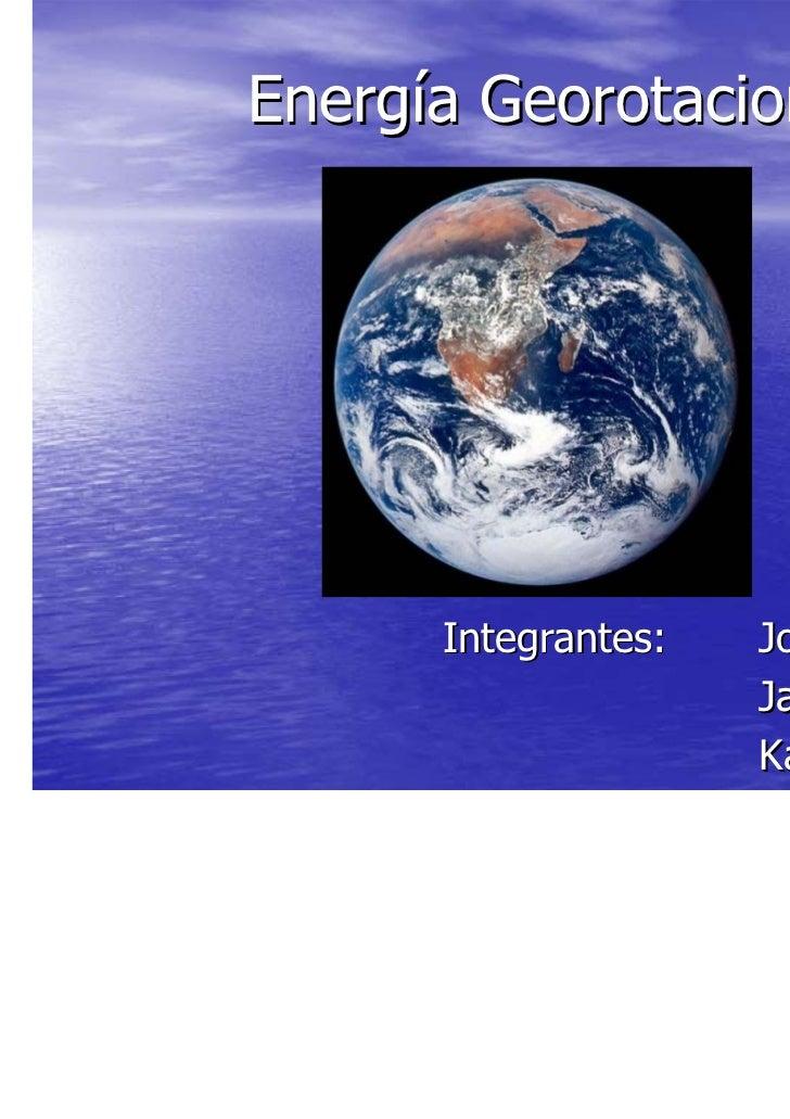 Energía Georotacional.      Integrantes:   Jorge Monardes                     Javier Jofre                     Karen Flores