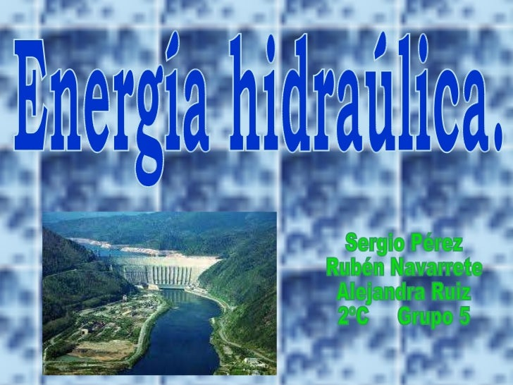 Energía hidraúlica. Sergio Pérez  Rubén Navarrete Alejandra Ruiz 2ºC  Grupo 5