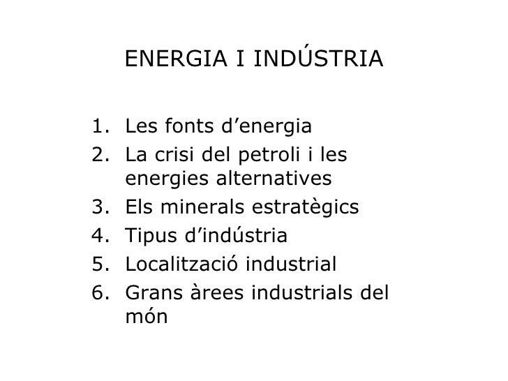 ENERGIA I INDÚSTRIA <ul><li>Les fonts d'energia </li></ul><ul><li>La crisi del petroli i les energies alternatives </li></...
