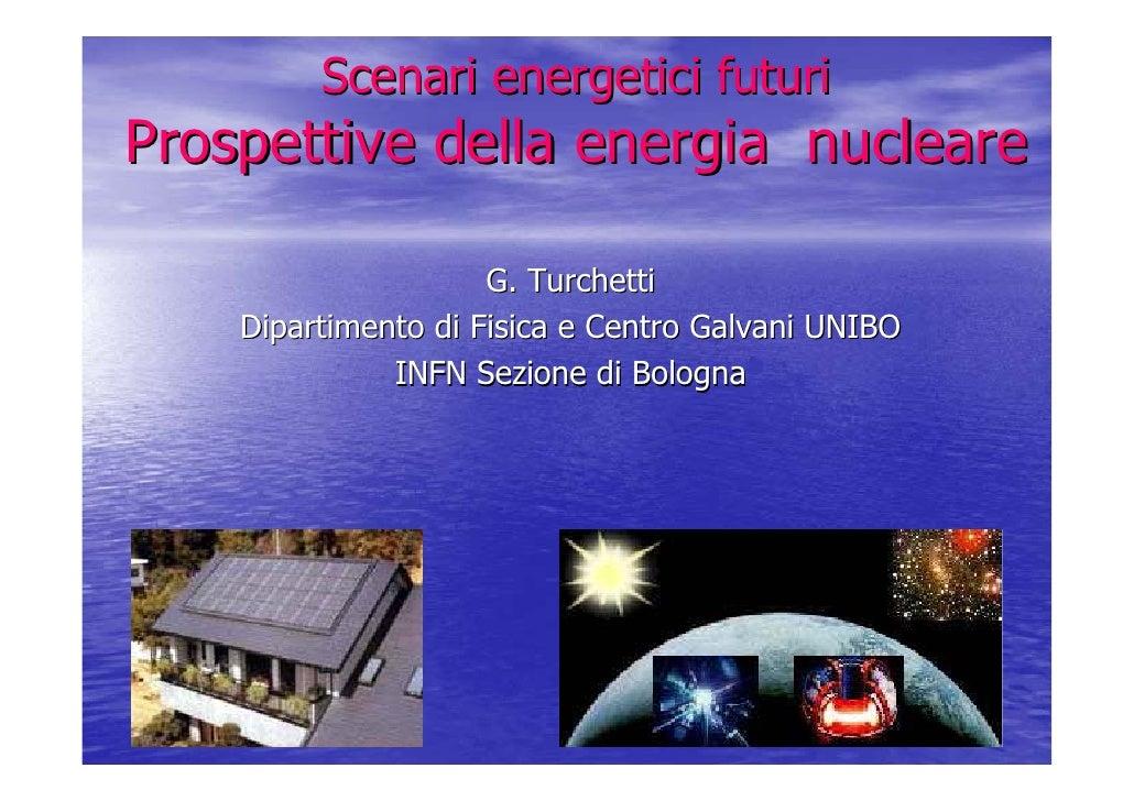 Scenari energetici futuri Prospettive della energia nucleare                       G. Turchetti     Dipartimento di Fisica...