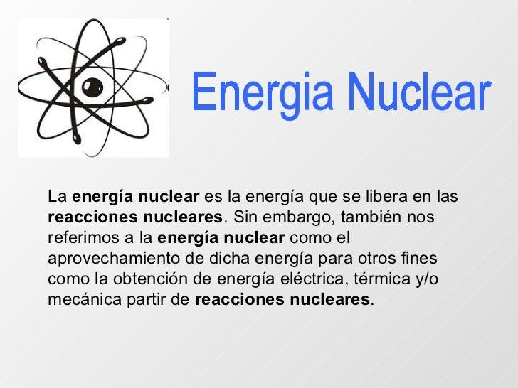 Energia Nuclear La  energía nuclear  es la energía que se libera en las  reacciones nucleares . Sin embargo, también nos r...