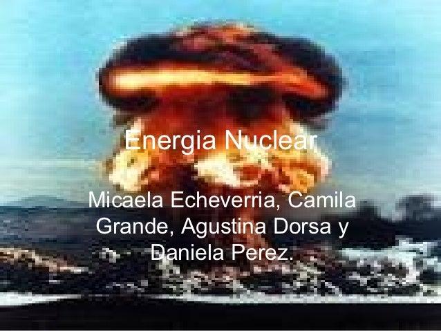 Energia NuclearMicaela Echeverria, CamilaGrande, Agustina Dorsa y      Daniela Perez.