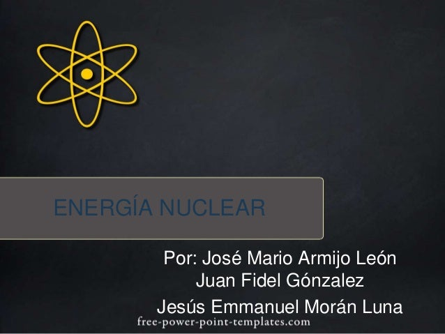 ENERGÍA NUCLEAR  Por: José Mario Armijo León  Juan Fidel Gónzalez  Jesús Emmanuel Morán Luna