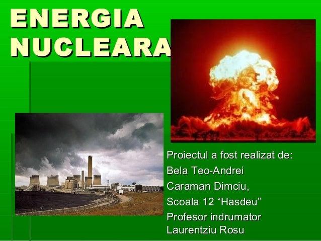 """ENERGIANUCLEARA       Proiectul a fost realizat de:       Bela Teo-Andrei       Caraman Dimciu,       Scoala 12 """"Hasdeu""""  ..."""