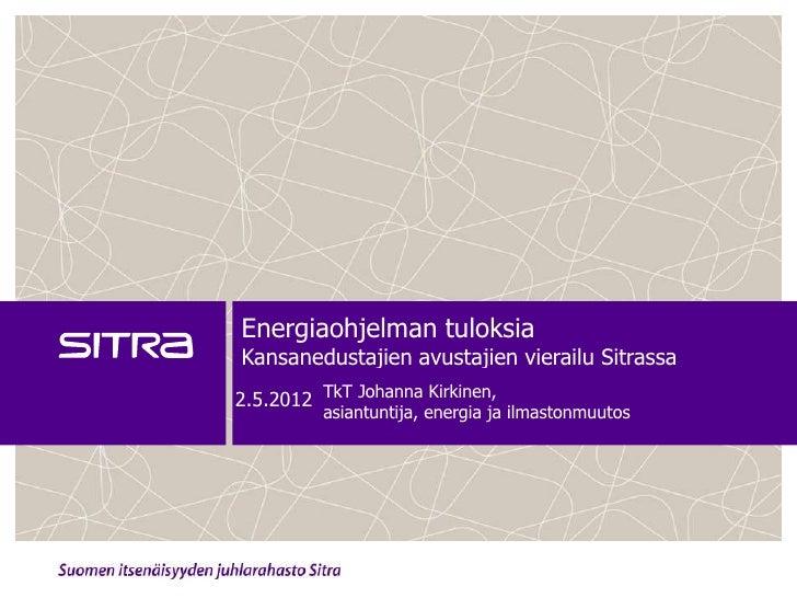 Energiaohjelman tuloksiaKansanedustajien avustajien vierailu Sitrassa2.5.2012 TkT Johanna Kirkinen,          asiantuntija,...