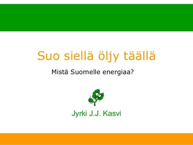 Suo siellä öljy täällä                 Mistä Suomelle energiaa?                          Jyrki J.J. Kasvi11. 1. 2007   www...