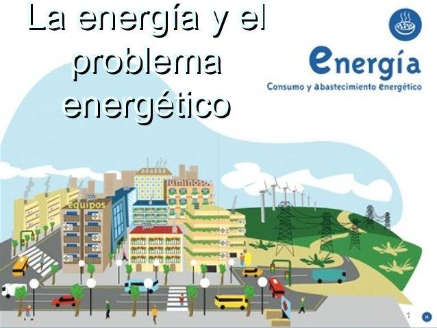 La energía y elLa energía y el problemaproblema energéticoenergético 11