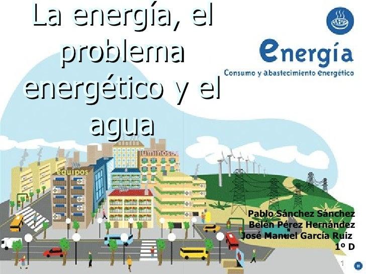 La energía, el problema energético y el agua Pablo Sánchez Sánchez Belén Pérez Hernández José Manuel García Ruiz  1º D