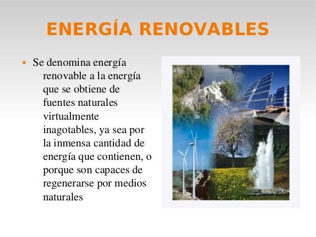 ENERGÍA RENOVABLES   Sedenominaenergía renovablealaenergía queseobtienede fuentesnaturales virtualmente ina...
