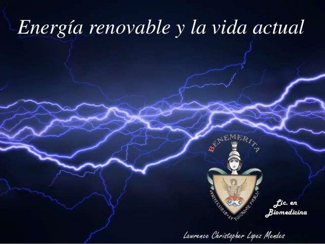 Energía renovable y la vida actual Lawrence Christopher Lopez Mendes Lic. en Biomedicina
