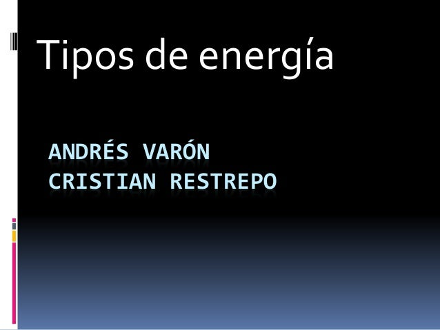 ANDRÉS VARÓN CRISTIAN RESTREPO Tipos de energía