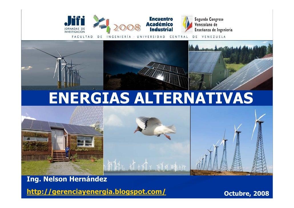 ENERGIAS ALTERNATIVAS     Ing. Nelson Hernández http://gerenciayenergia.blogspot.com/   Octubre, 2008
