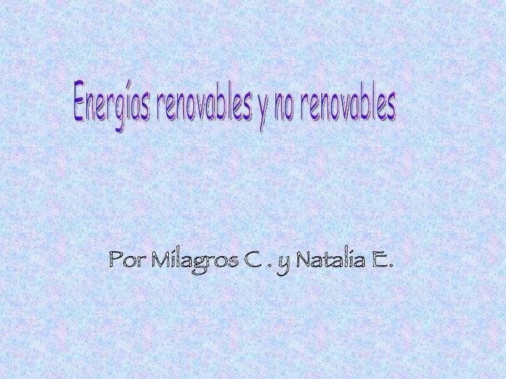 Energías renovables y no renovables Por Milagros C . y Natalia E.