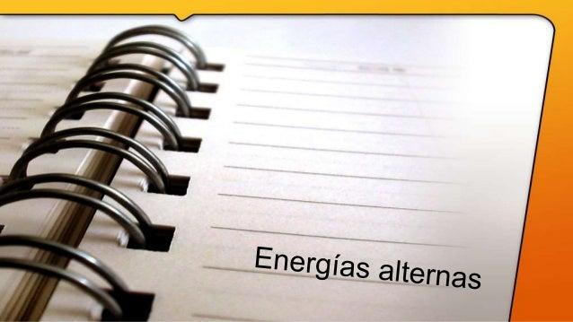 Variedad de energías alternas • Energía solar. • Energía eólica. • Energía geotérmica. • Energía de biomasa. • Energía hid...