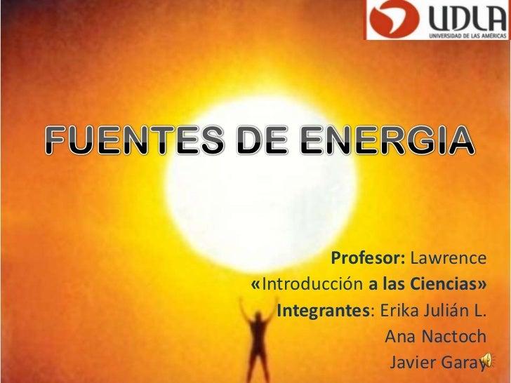 FUENTESDE ENERGIA<br />Profesor: Lawrence<br />«Introducción a las Ciencias»<br />Integrantes: Erika Julián L.<br />      ...