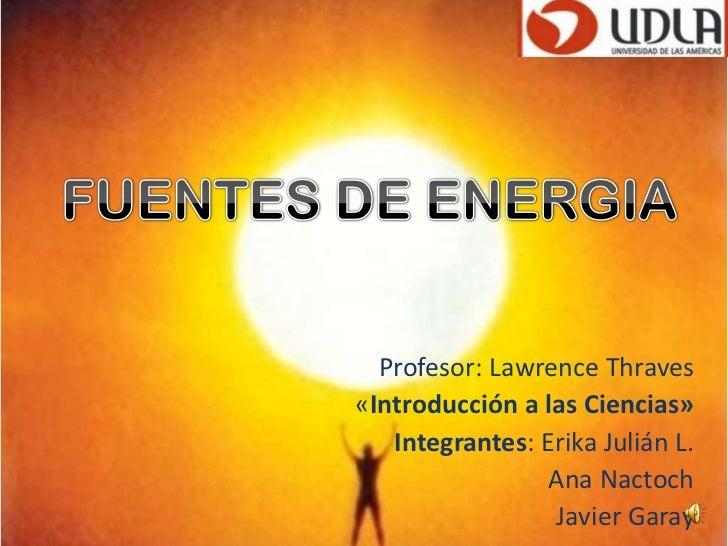 FUENTESDE ENERGIA<br />Profesor: Lawrence Thraves<br />«Introducción a las Ciencias»<br />Integrantes: Erika Julián L.<br ...