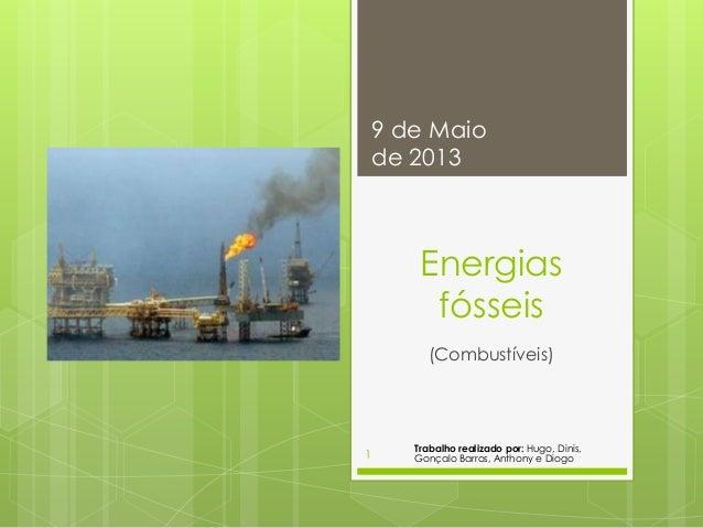 Energiasfósseis(Combustíveis)9 de Maiode 2013Trabalho realizado por: Hugo, Dinis,Gonçalo Barros, Anthony e Diogo1