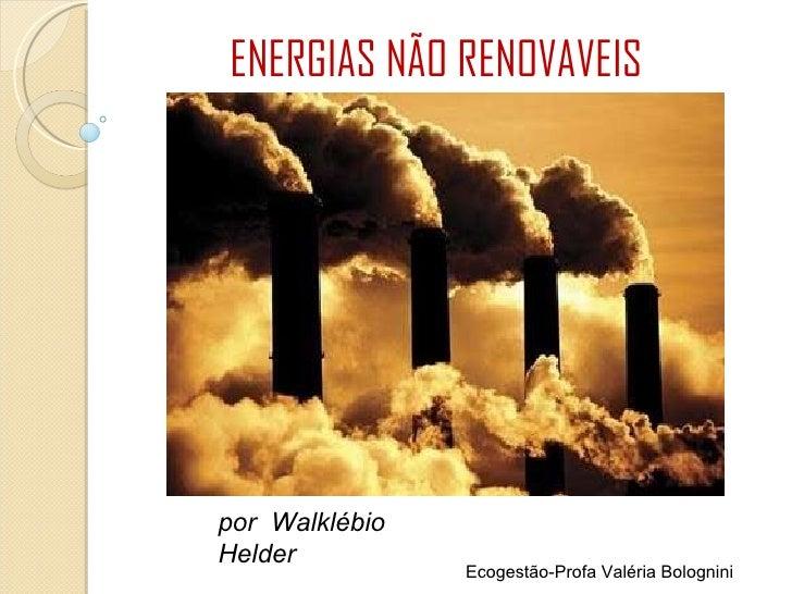 ENERGIAS NÃO RENOVAVEIS por  Walklébio Helder Ecogestão-Profa Valéria Bolognini