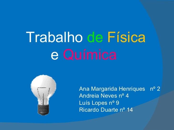 Ana Margarida Henriques  nº 2 Andreia Neves nº 4 Luís Lopes nº 9 Ricardo Duarte nº 14 Trabalho  de   Física   e  Química
