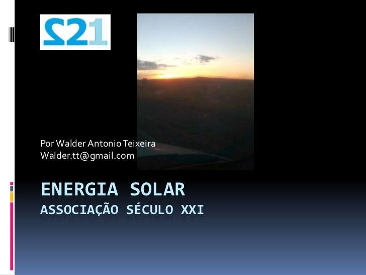 Por Walder Antonio TeixeiraWalder.tt@gmail.comENERGIA SOLARASSOCIAÇÃO SÉCULO XXI