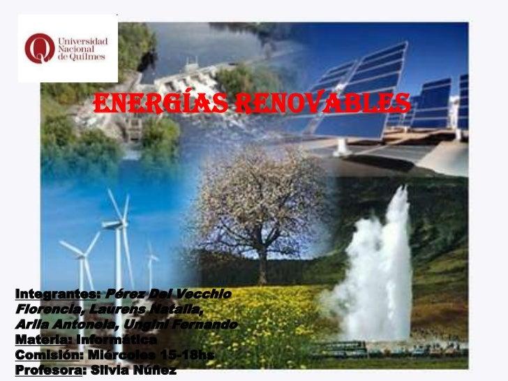 Energías RenovablesIntegrantes: Pérez Del VecchioFlorencia, Laurens Natalia,Arlia Antonela, Ungini FernandoMateria: Inform...