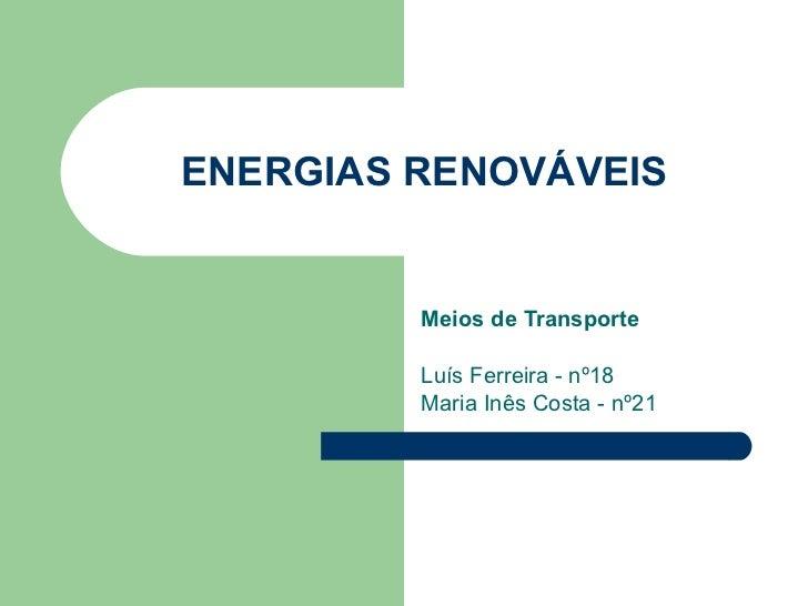 ENERGIAS RENOVÁVEIS Meios de Transporte Luís Ferreira - nº18 Maria Inês Costa - nº21