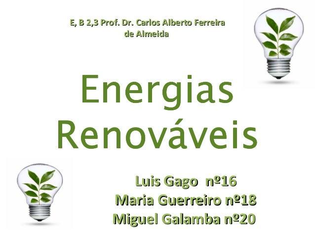 EnergiasRenováveisE, B 2,3 Prof. Dr. Carlos Alberto FerreiraE, B 2,3 Prof. Dr. Carlos Alberto Ferreirade Almeidade Almeida...