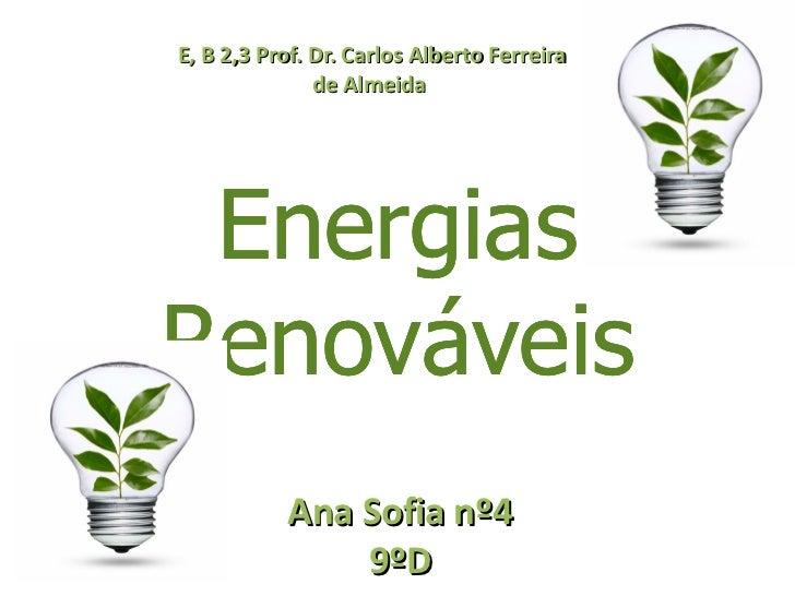 Energias Renováveis E, B 2,3 Prof. Dr. Carlos Alberto Ferreira de Almeida  Ana Sofia nº4 9ºD Energias Renováveis Energias ...