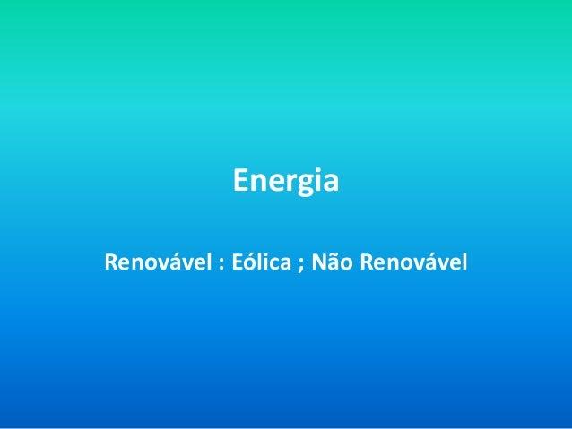 Energia Renovável : Eólica ; Não Renovável