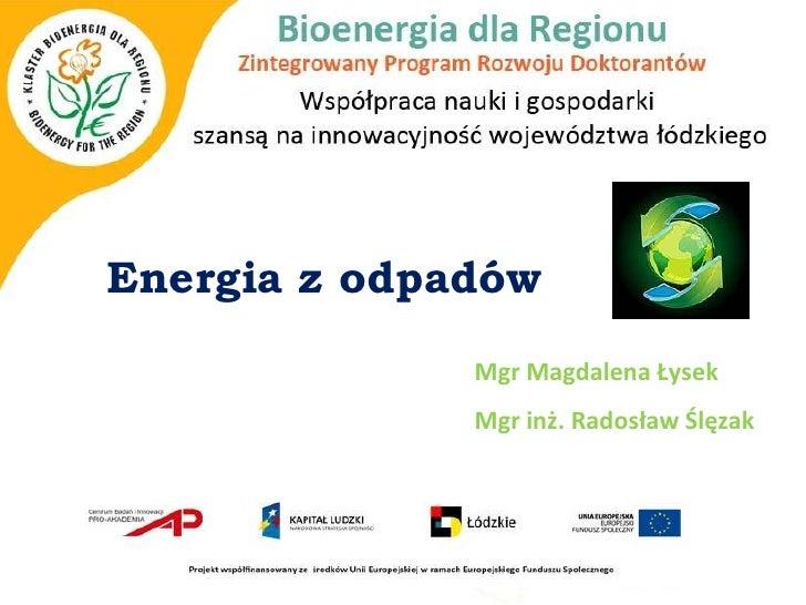 Energia z odpadów              Mgr Magdalena Łysek              Mgr inż. Radosław Ślęzak