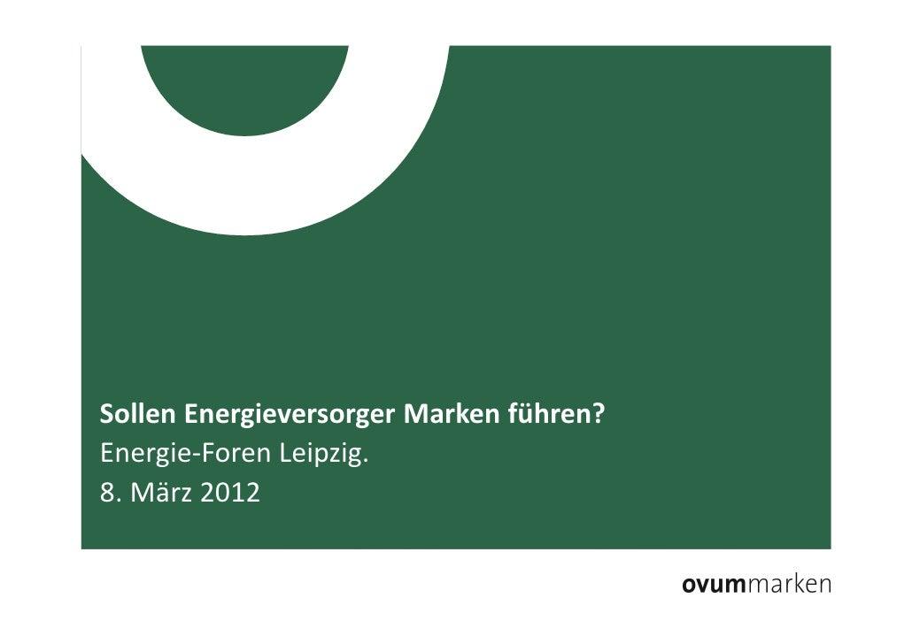 Sollen Energieversorger Marken führen?    Energie-Foren Leipzig.    8. März 20128. März 2012   /   Sollen Energieversorger...