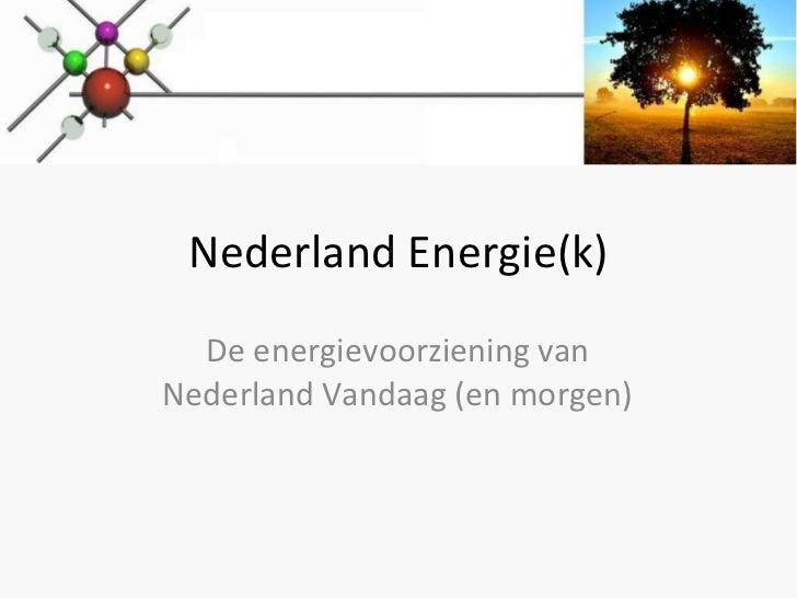 Nederland Energie(k) De energievoorziening van Nederland Vandaag (en morgen)