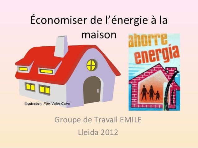Économiser de l'énergie à la maison Groupe de Travail EMILE Lleida 2012 Illustration:Félix Vallés Calvo