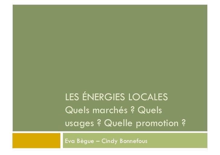 LES ÉNERGIES LOCALESQuels marchés ? Quelsusages ? Quelle promotion ?Eva Bègue – Cindy Bonnefous
