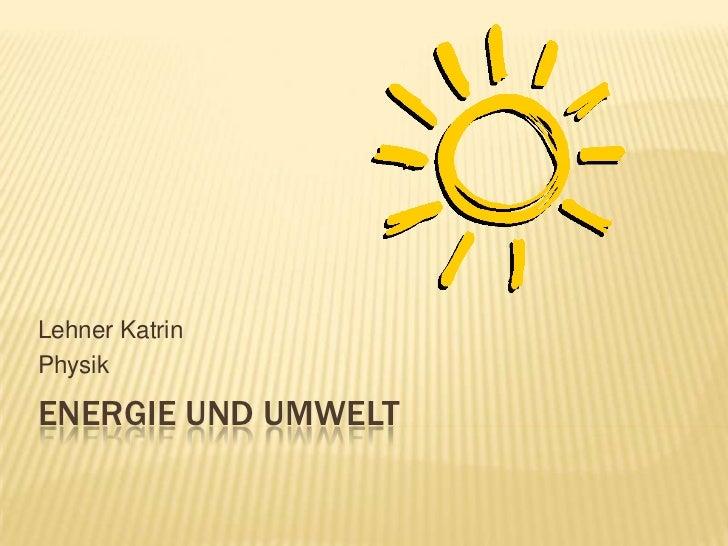 Energie und Umwelt<br />Lehner Katrin<br />Physik<br />