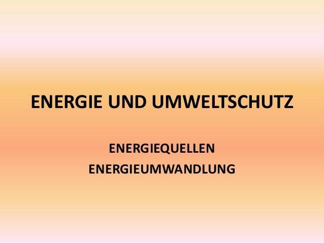 ENERGIE UND UMWELTSCHUTZ ENERGIEQUELLEN ENERGIEUMWANDLUNG