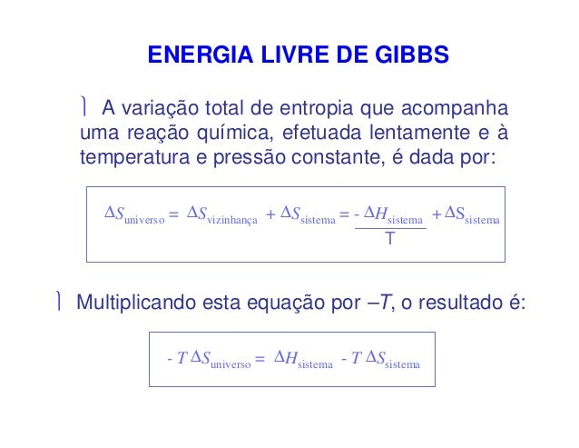 ENERGIA LIVRE DE GIBBS A variação total de entropia que acompanhauma reação química, efetuada lentamente e àtemperatura e...