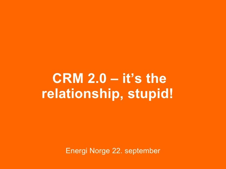CRM 2.0 – it's the relationship, stupid!   Energi Norge 22. september
