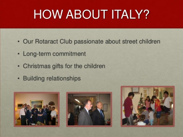 HOW ABOUT ITALY?• Our Rotaract Club passionate about street children• Long-term commitment• Christmas gifts for the childr...