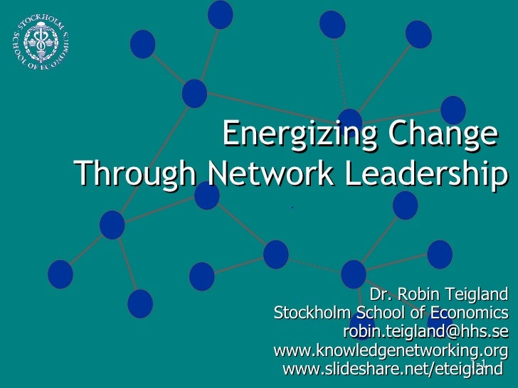 Energizing Change  Through Network Leadership Dr. Robin Teigland Stockholm School of Economics [email_address] www.knowled...