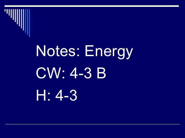 <ul><li>Notes: Energy </li></ul><ul><li>CW: 4-3 B </li></ul><ul><li>H: 4-3 </li></ul>