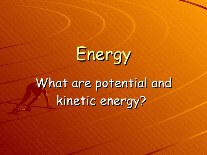Energy What are potential and kinetic energy?