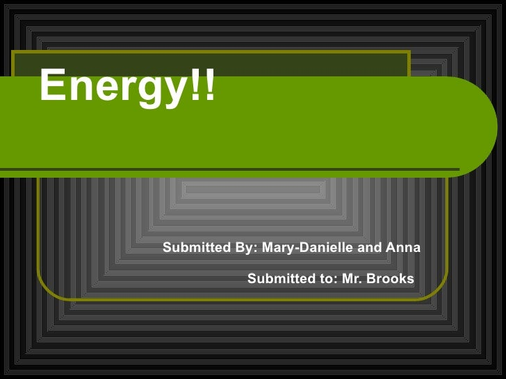 Energy!! Submitted By: Mary-Danielle and Anna Submitted to: Mr. Brooks
